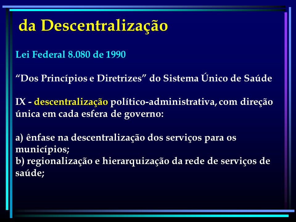 Lei Federal 8.080 de 1990 Dos Princípios e Diretrizes do Sistema Único de Saúde IX - descentralização político-administrativa, com direção única em ca