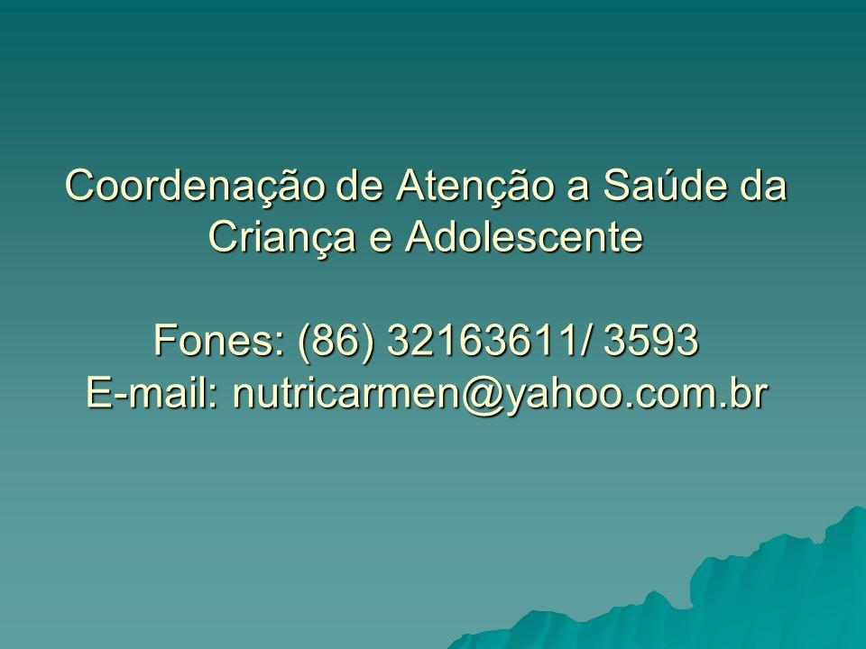 Coordenação de Atenção a Saúde da Criança e Adolescente Fones: (86) 32163611/ 3593 E-mail: nutricarmen@yahoo.com.br
