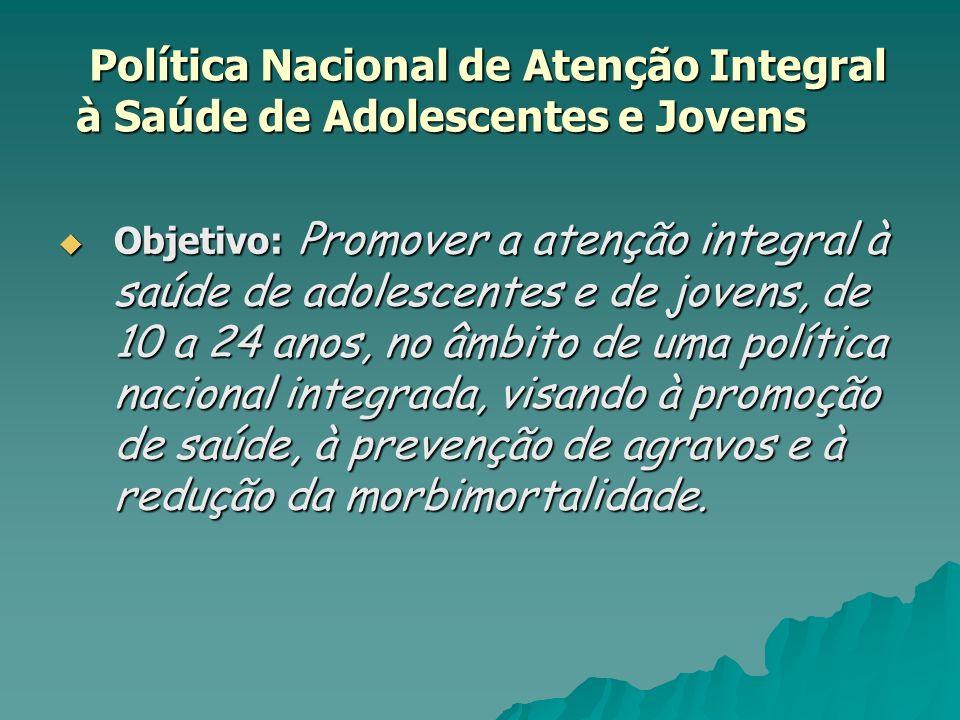 Política Nacional de Atenção Integral à Saúde de Adolescentes e Jovens Política Nacional de Atenção Integral à Saúde de Adolescentes e Jovens Objetivo