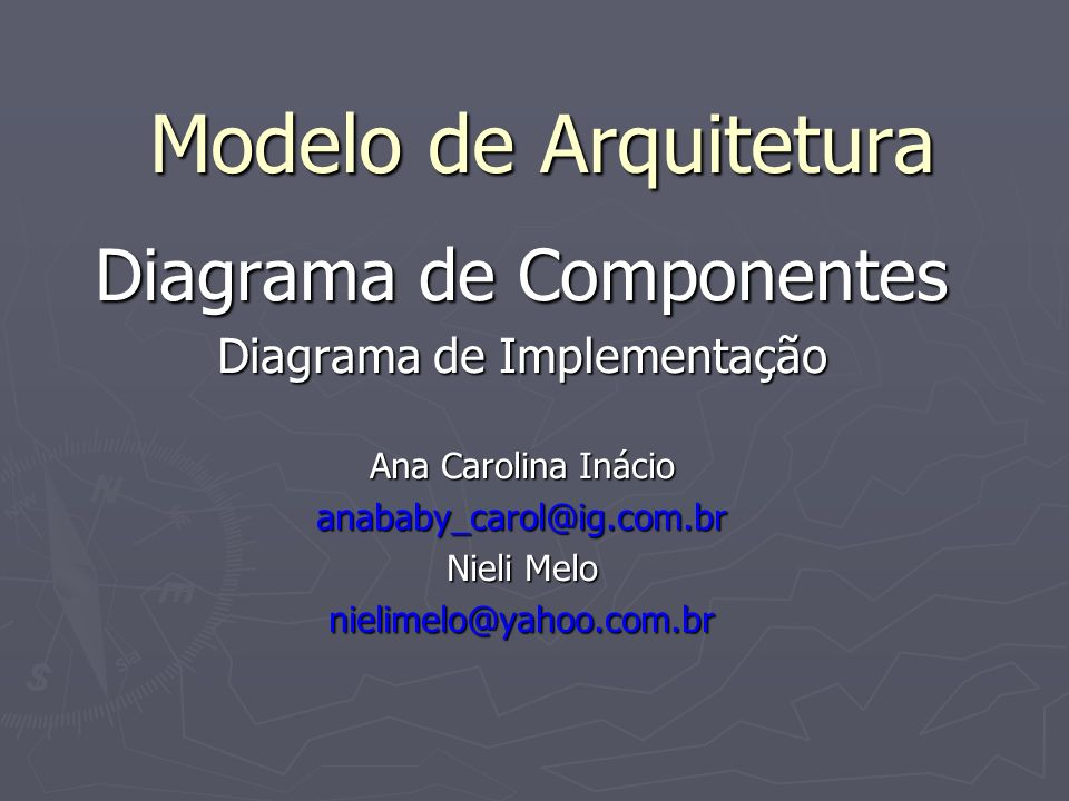 Modelo de Arquitetura Diagrama de Componentes Diagrama de Implementação Ana Carolina Inácio anababy_carol@ig.com.br Nieli Melo nielimelo@yahoo.com.br