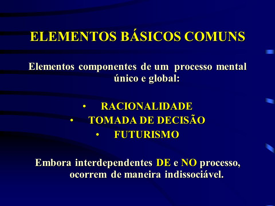 ELEMENTOS BÁSICOS COMUNS Elementos componentes de um processo mental único e global: RACIONALIDADERACIONALIDADE TOMADA DE DECISÃOTOMADA DE DECISÃO FUT