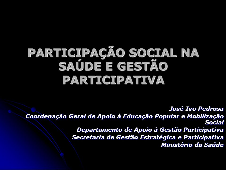 PARTICIPAÇÃO SOCIAL NA SAÚDE E GESTÃO PARTICIPATIVA José Ivo Pedrosa Coordenação Geral de Apoio à Educação Popular e Mobilização Social Departamento d