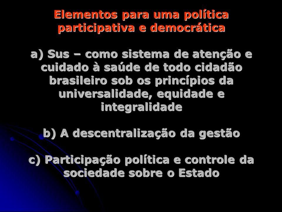 Elementos para uma política participativa e democrática a) Sus – como sistema de atenção e cuidado à saúde de todo cidadão brasileiro sob os princípio