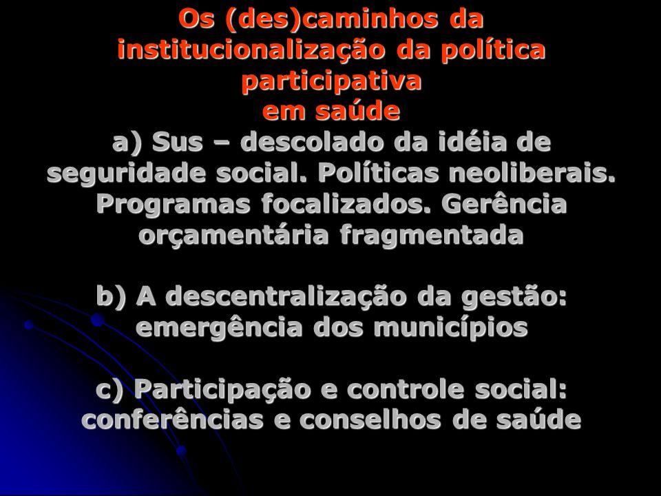 Os (des)caminhos da institucionalização da política participativa em saúde a) Sus – descolado da idéia de seguridade social. Políticas neoliberais. Pr