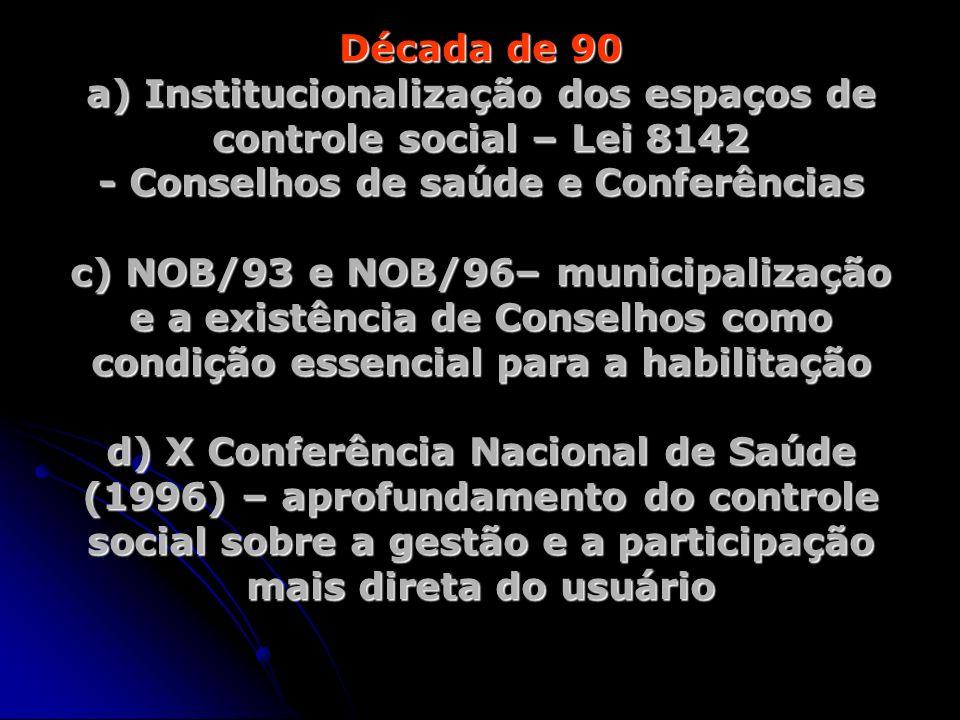 Década de 90 a) Institucionalização dos espaços de controle social – Lei 8142 - Conselhos de saúde e Conferências c) NOB/93 e NOB/96– municipalização