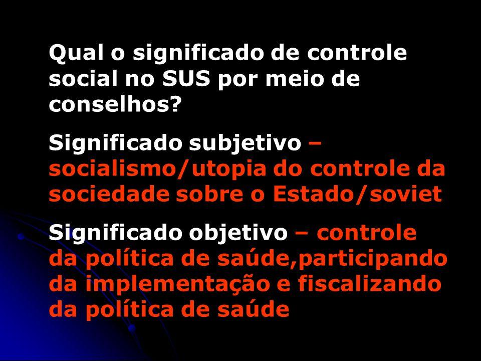 Qual o significado de controle social no SUS por meio de conselhos? Significado subjetivo – socialismo/utopia do controle da sociedade sobre o Estado/