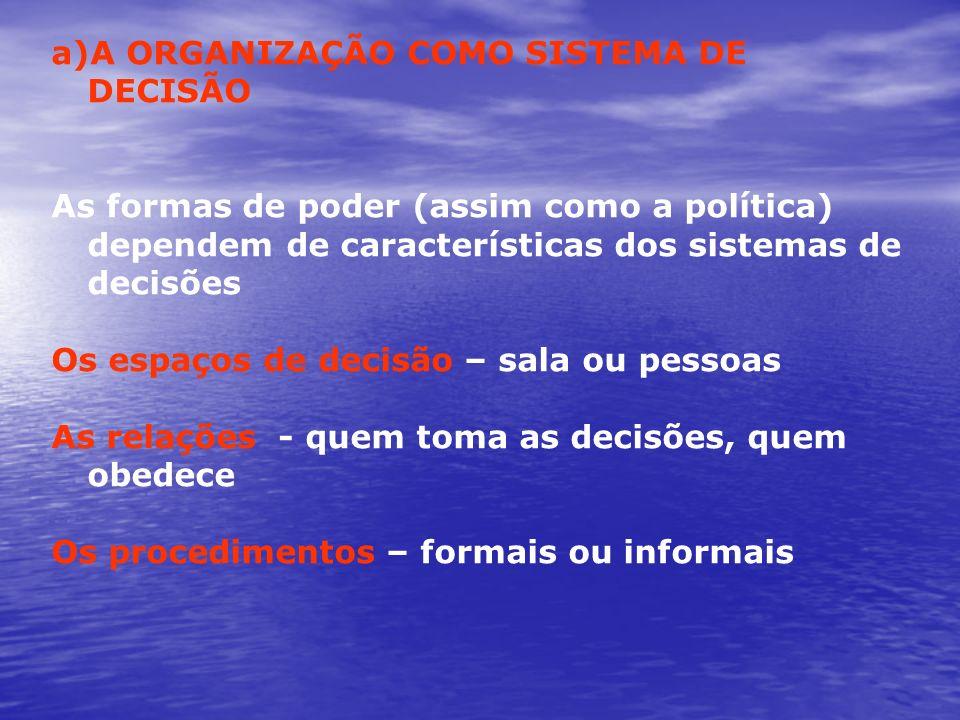 a)A ORGANIZAÇÃO COMO SISTEMA DE DECISÃO As formas de poder (assim como a política) dependem de características dos sistemas de decisões Os espaços de