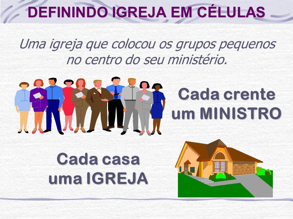 DEFININDO IGREJA EM CÉLULAS Uma igreja que colocou os grupos pequenos no centro do seu ministério. Cada crente um MINISTRO Cada casa uma IGREJA