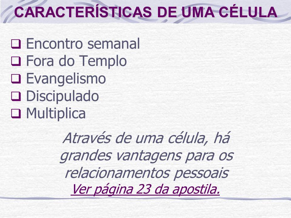 CARACTERÍSTICAS DE UMA CÉLULA Encontro semanal Fora do Templo Evangelismo Discipulado Multiplica Através de uma célula, há grandes vantagens para os relacionamentos pessoais Ver página 23 da apostila.