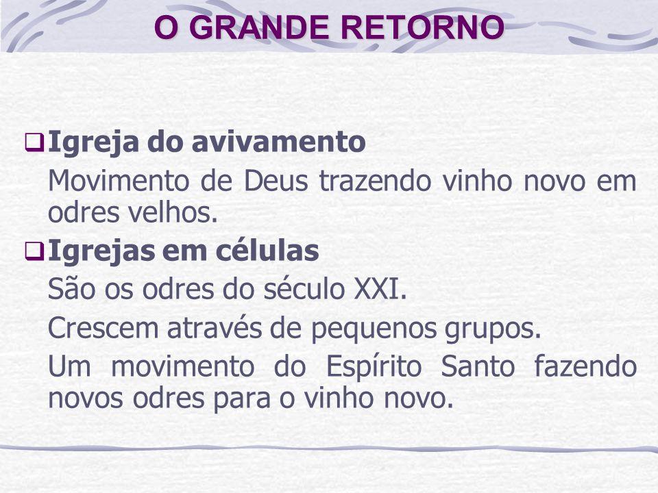 O GRANDE RETORNO Igreja do avivamento Movimento de Deus trazendo vinho novo em odres velhos. Igrejas em células São os odres do século XXI. Crescem at