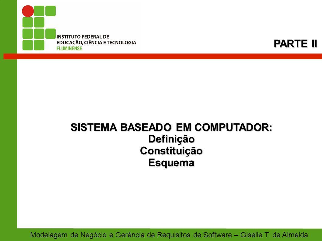SISTEMA BASEADO EM COMPUTADOR: DefiniçãoConstituiçãoEsquema PARTE II Modelagem de Negócio e Gerência de Requisitos de Software – Giselle T. de Almeida