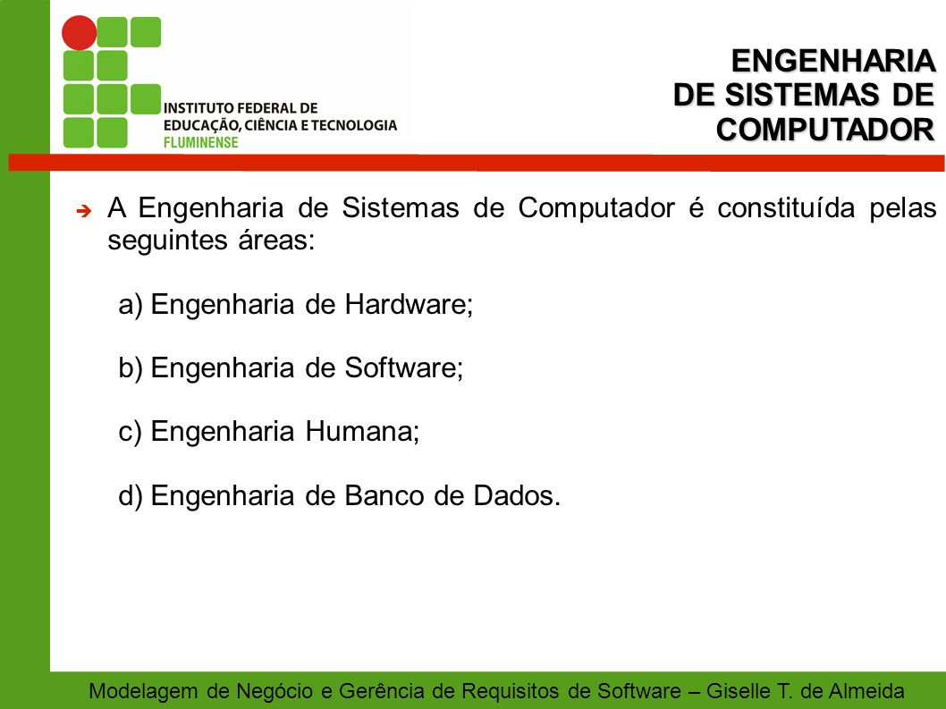 Modelagem de Negócio e Gerência de Requisitos de Software – Giselle T. de Almeida A Engenharia de Sistemas de Computador é constituída pelas seguintes
