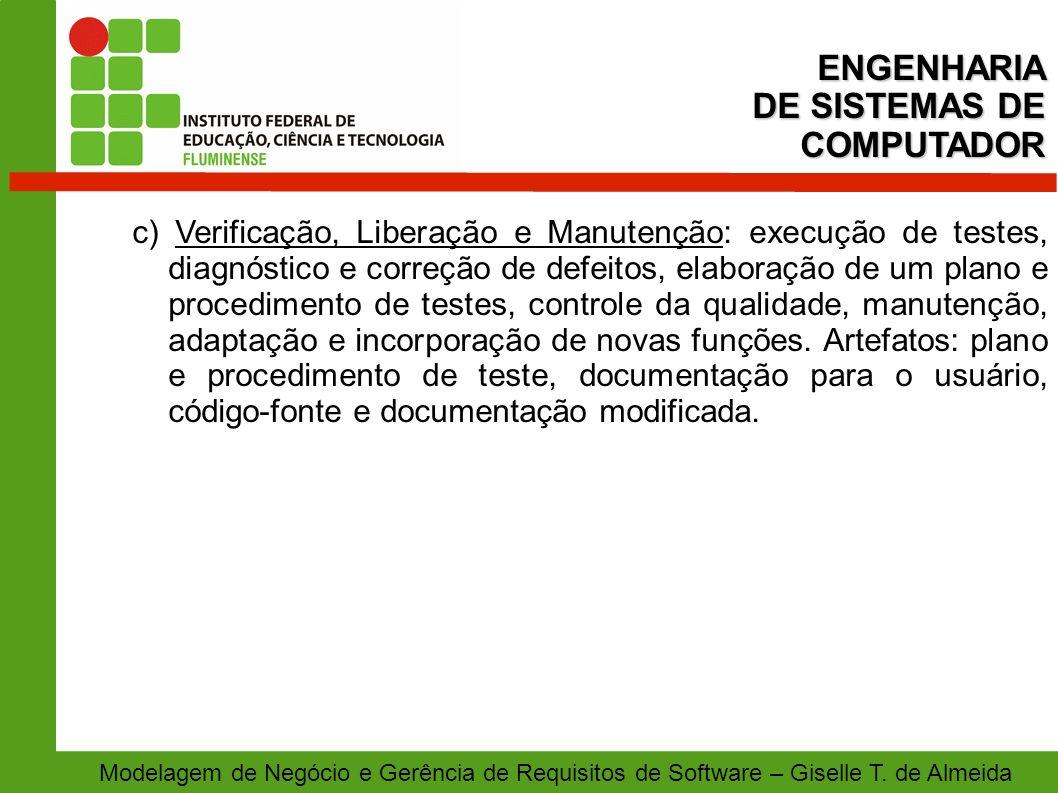 Modelagem de Negócio e Gerência de Requisitos de Software – Giselle T. de Almeida c) Verificação, Liberação e Manutenção: execução de testes, diagnóst