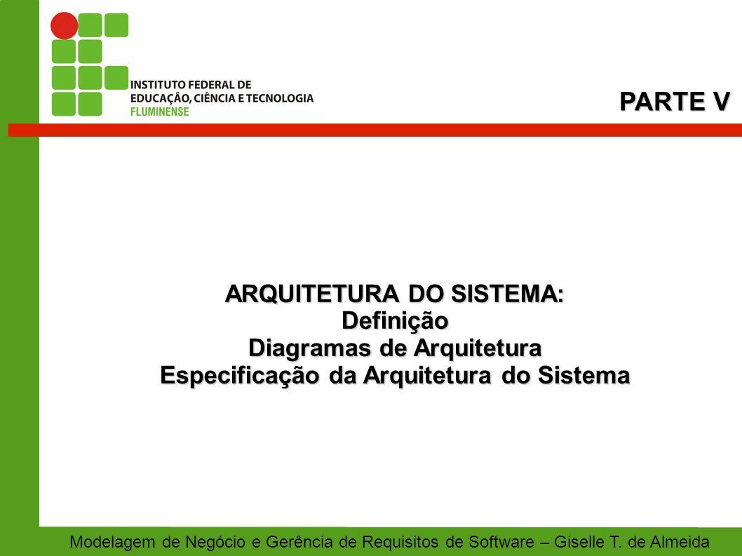 ARQUITETURA DO SISTEMA: Definição Diagramas de Arquitetura Especificação da Arquitetura do Sistema PARTE V Modelagem de Negócio e Gerência de Requisit