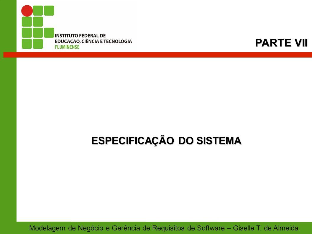 ESPECIFICAÇÃO DO SISTEMA PARTE VII Modelagem de Negócio e Gerência de Requisitos de Software – Giselle T. de Almeida