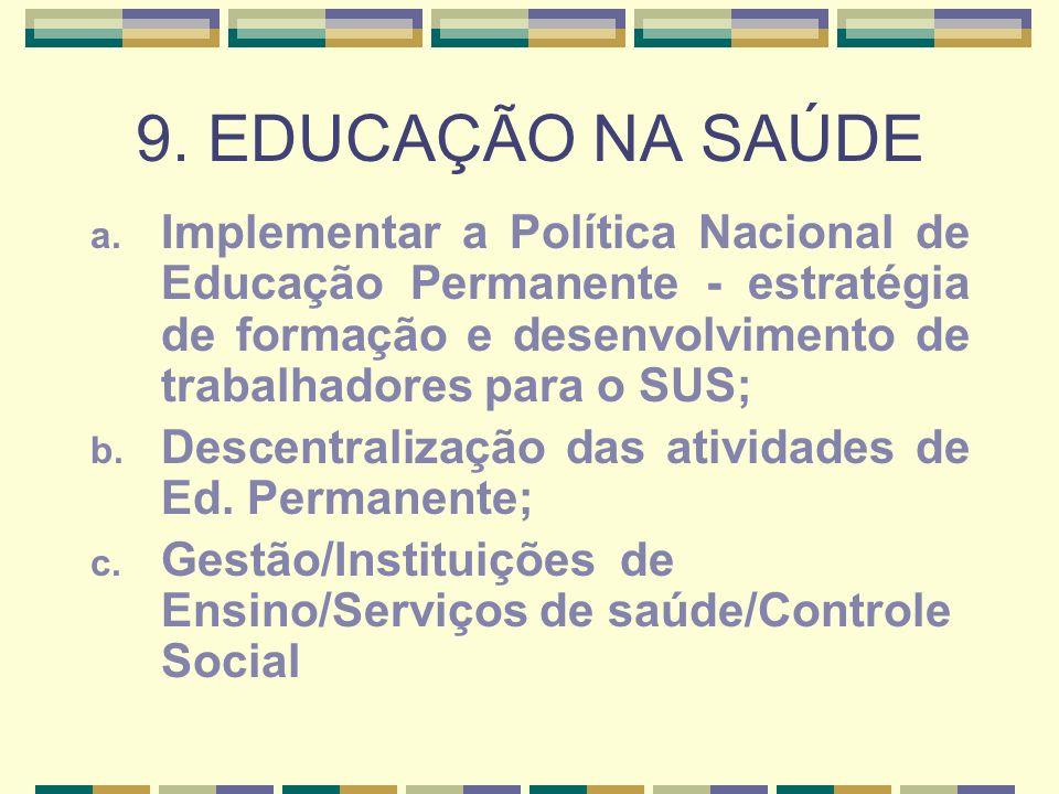 9. EDUCAÇÃO NA SAÚDE a. Implementar a Política Nacional de Educação Permanente - estratégia de formação e desenvolvimento de trabalhadores para o SUS;