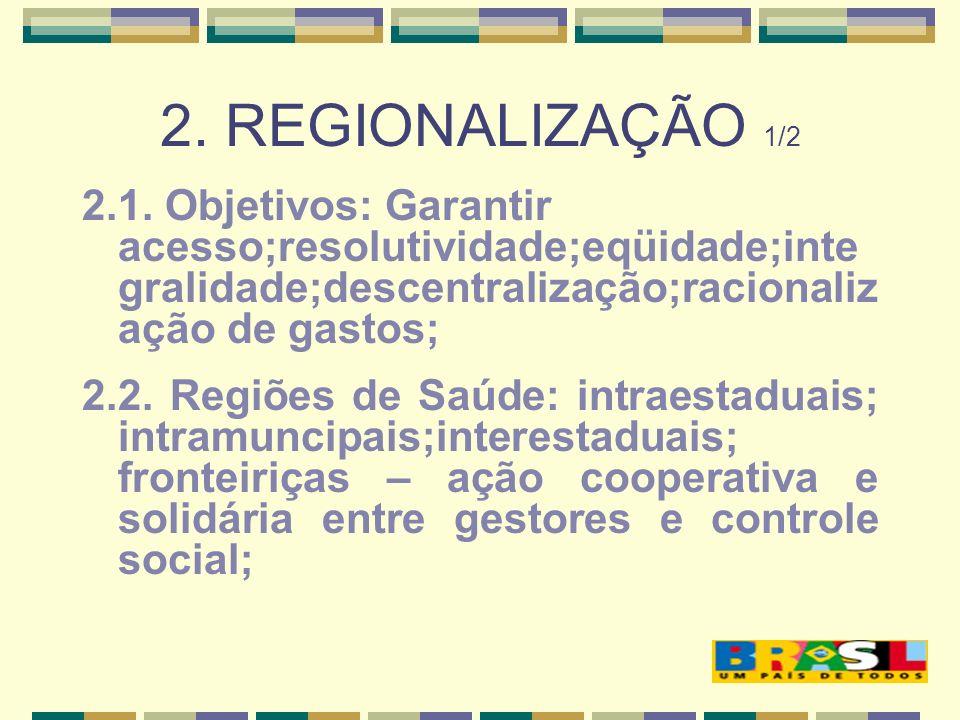 2. REGIONALIZAÇÃO 1/2 2.1. Objetivos: Garantir acesso;resolutividade;eqüidade;inte gralidade;descentralização;racionaliz ação de gastos; 2.2. Regiões