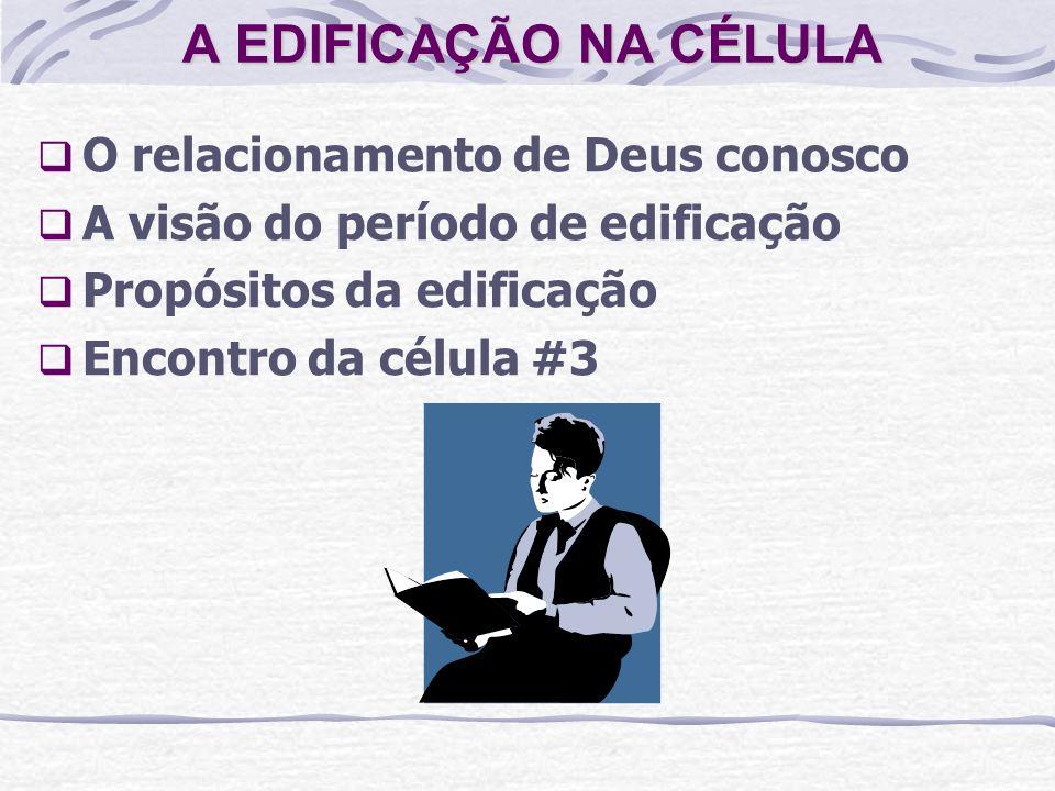 A EDIFICAÇÃO NA CÉLULA O relacionamento de Deus conosco A visão do período de edificação Propósitos da edificação Encontro da célula #3