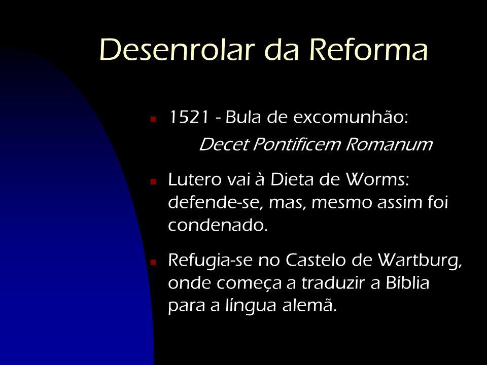 Desenrolar da Reforma n1n1521 - Bula de excomunhão: Decet Pontificem Romanum nLnLutero vai à Dieta de Worms: defende-se, mas, mesmo assim foi condenad