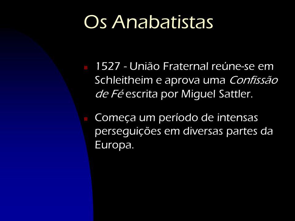 Os Anabatistas n 1527 - União Fraternal reúne-se em Schleitheim e aprova uma Confissão de Fé escrita por Miguel Sattler. n Começa um período de intens