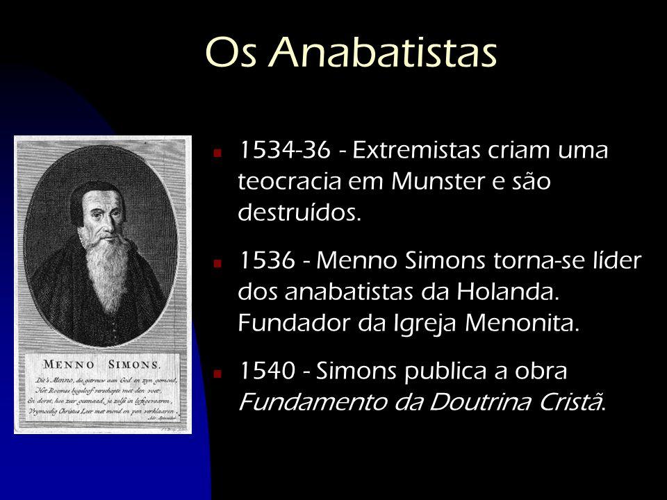 Os Anabatistas n 1534-36 - Extremistas criam uma teocracia em Munster e são destruídos. n 1536 - Menno Simons torna-se líder dos anabatistas da Holand