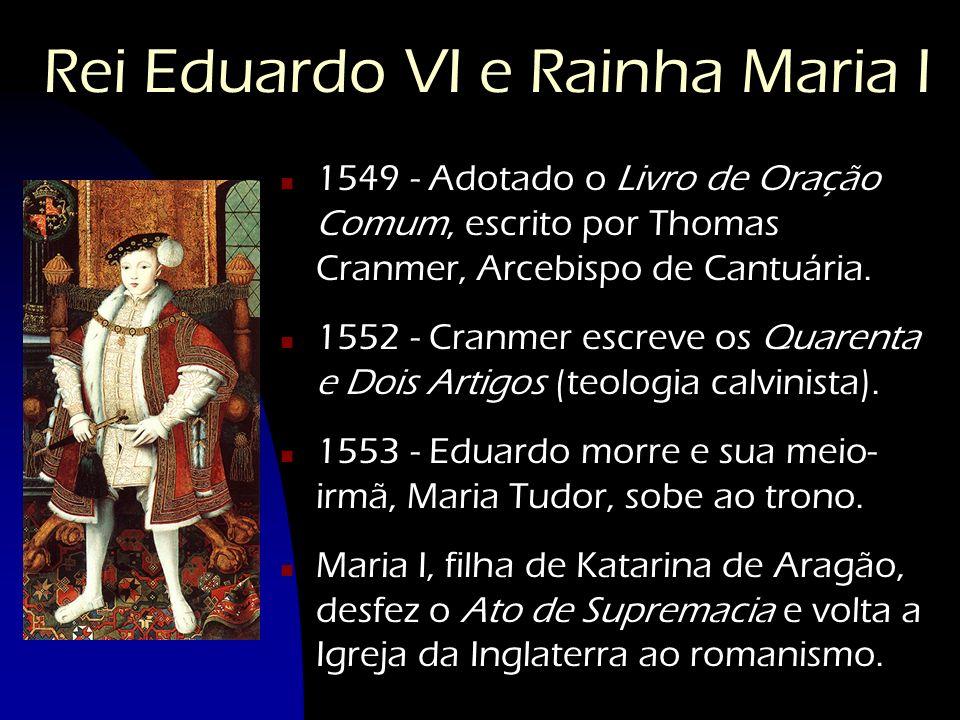 Rei Eduardo VI e Rainha Maria I n 1549 - Adotado o Livro de Oração Comum, escrito por Thomas Cranmer, Arcebispo de Cantuária. n 1552 - Cranmer escreve