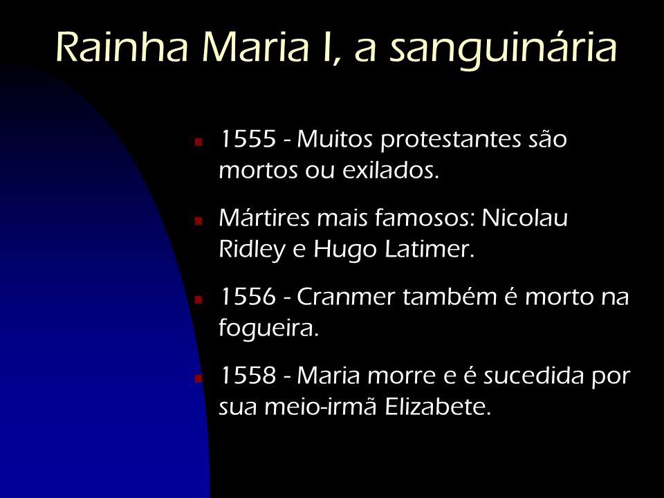 Rainha Maria I, a sanguinária n 1555 - Muitos protestantes são mortos ou exilados. n Mártires mais famosos: Nicolau Ridley e Hugo Latimer. n 1556 - Cr
