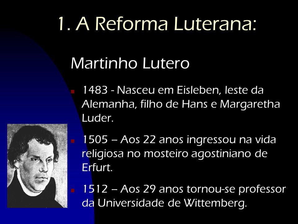 1. A Reforma Luterana: Martinho Lutero n 1483 - Nasceu em Eisleben, leste da Alemanha, filho de Hans e Margaretha Luder. n 1505 – Aos 22 anos ingresso