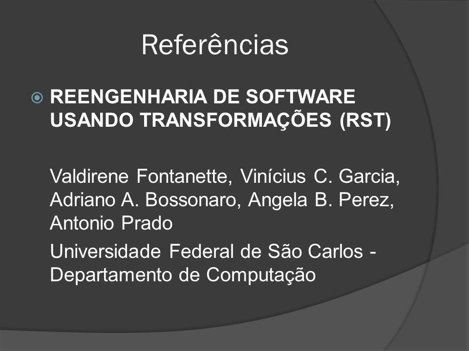 Referências REENGENHARIA DE SOFTWARE USANDO TRANSFORMAÇÕES (RST) Valdirene Fontanette, Vinícius C. Garcia, Adriano A. Bossonaro, Angela B. Perez, Anto