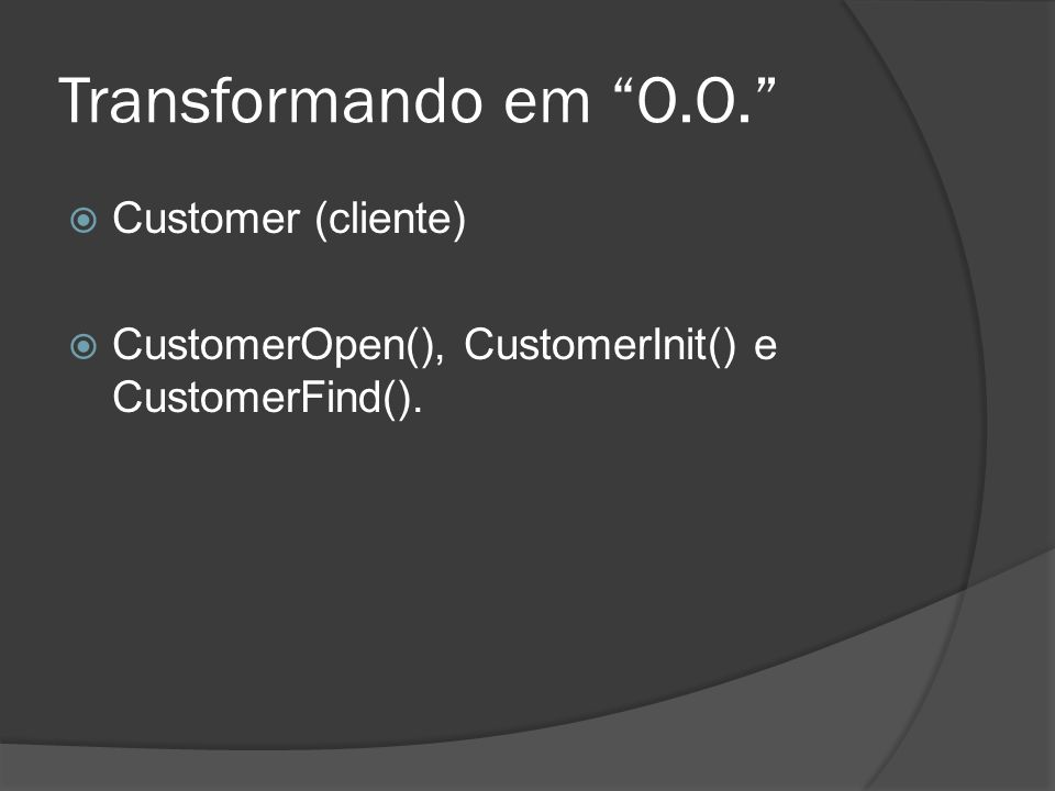 Transformando em O.O. Customer (cliente) CustomerOpen(), CustomerInit() e CustomerFind().