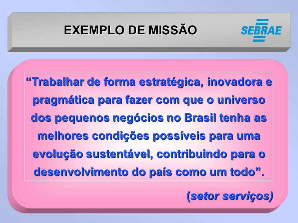 (setor serviços) (setor serviços) EXEMPLO DE MISSÃO Trabalhar de forma estratégica, inovadora e pragmática para fazer com que o universo dos pequenos negócios no Brasil tenha as melhores condições possíveis para uma evolução sustentável, contribuindo para o desenvolvimento do país como um todo.