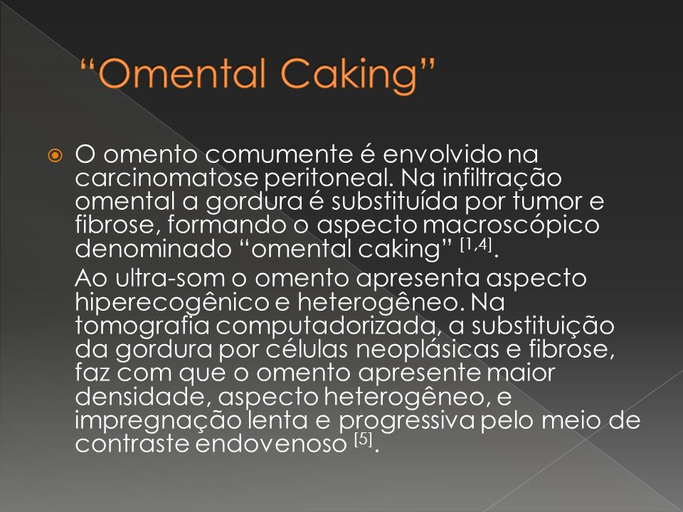 O omento comumente é envolvido na carcinomatose peritoneal. Na infiltração omental a gordura é substituída por tumor e fibrose, formando o aspecto mac