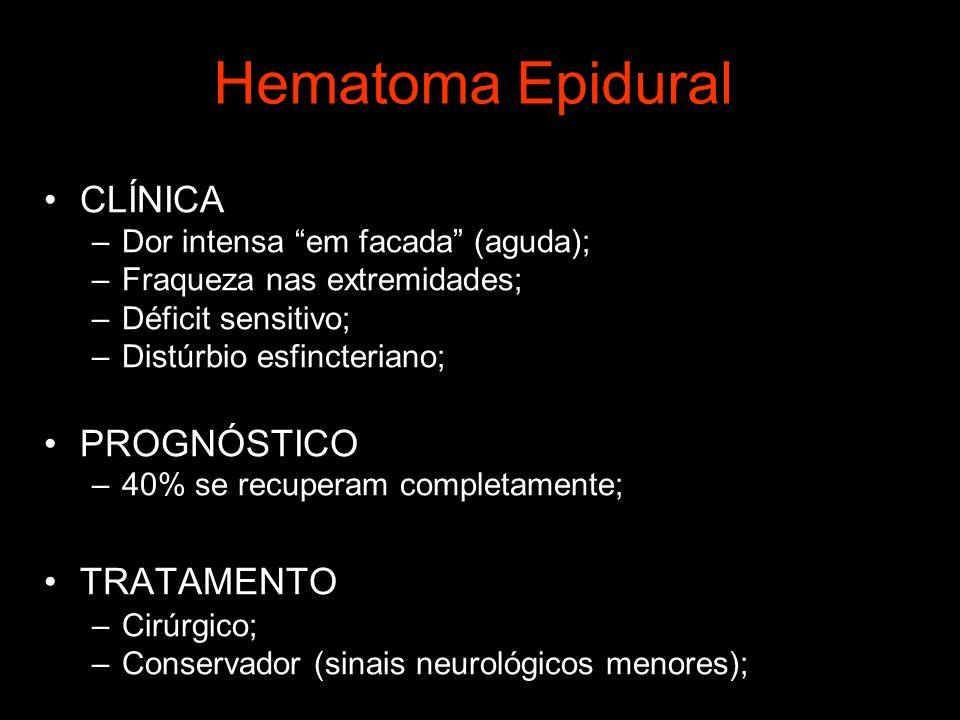 Hematoma Epidural CLÍNICA –Dor intensa em facada (aguda); –Fraqueza nas extremidades; –Déficit sensitivo; –Distúrbio esfincteriano; PROGNÓSTICO –40% se recuperam completamente; TRATAMENTO –Cirúrgico; –Conservador (sinais neurológicos menores);