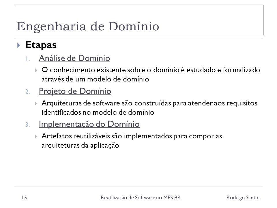 Engenharia de Domínio Rodrigo SantosReutilização de Software no MPS.BR15 Etapas 1. Análise de Domínio O conhecimento existente sobre o domínio é estud