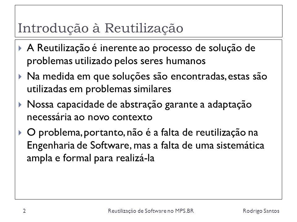 Definição de Reutilização Rodrigo SantosReutilização de Software no MPS.BR3 Reutilização de Software é o processo de incorporar em um novo produto: código especificações de requisitos e projeto planos de teste qualquer produto gerado durante desenvolvimentos anteriores conhecimento em geral O mercado internacional de componentes de software 2000-2005 (SOFTEX, 2007)