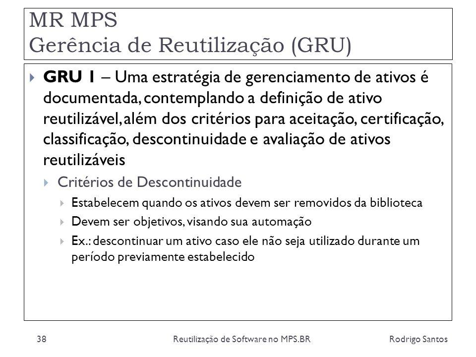 MR MPS Gerência de Reutilização (GRU) Rodrigo SantosReutilização de Software no MPS.BR38 GRU 1 – Uma estratégia de gerenciamento de ativos é documenta