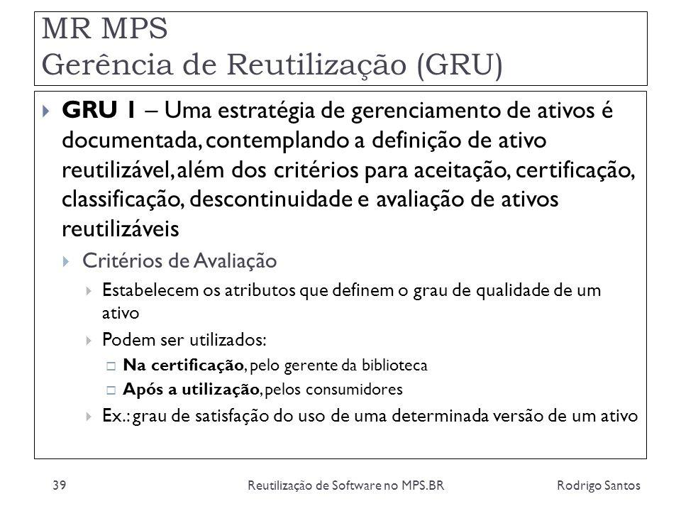 MR MPS Gerência de Reutilização (GRU) Rodrigo SantosReutilização de Software no MPS.BR39 GRU 1 – Uma estratégia de gerenciamento de ativos é documenta
