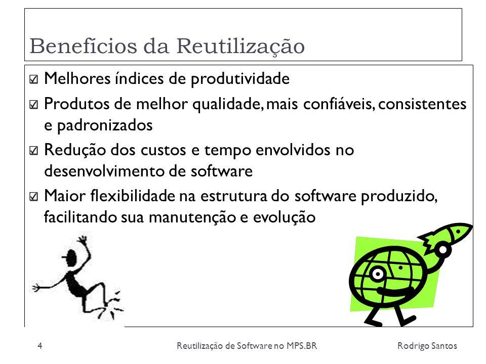 Benefícios da Reutilização Rodrigo SantosReutilização de Software no MPS.BR4 Melhores índices de produtividade Produtos de melhor qualidade, mais conf