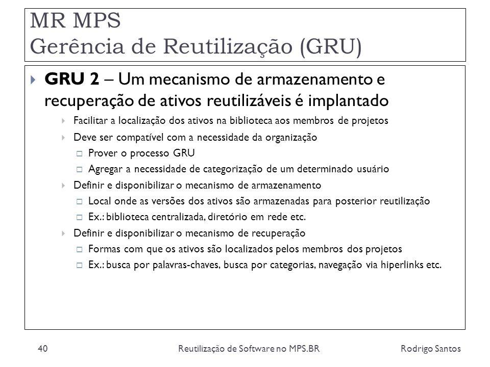 MR MPS Gerência de Reutilização (GRU) Rodrigo SantosReutilização de Software no MPS.BR40 GRU 2 – Um mecanismo de armazenamento e recuperação de ativos