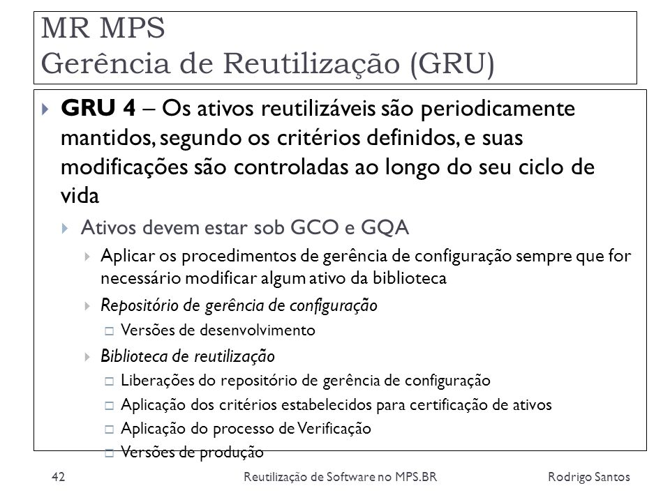 MR MPS Gerência de Reutilização (GRU) Rodrigo SantosReutilização de Software no MPS.BR42 GRU 4 – Os ativos reutilizáveis são periodicamente mantidos,