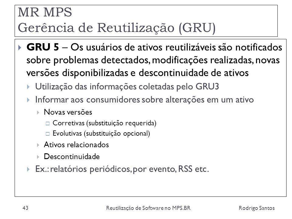 MR MPS Gerência de Reutilização (GRU) Rodrigo SantosReutilização de Software no MPS.BR43 GRU 5 – Os usuários de ativos reutilizáveis são notificados s