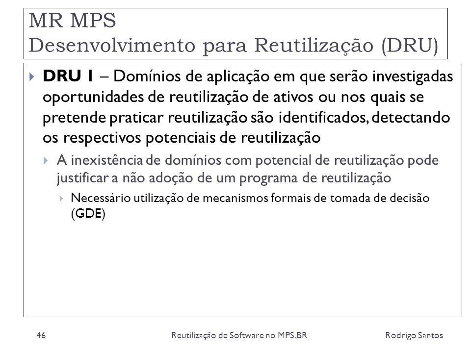 MR MPS Desenvolvimento para Reutilização (DRU) Rodrigo SantosReutilização de Software no MPS.BR46 DRU 1 – Domínios de aplicação em que serão investiga