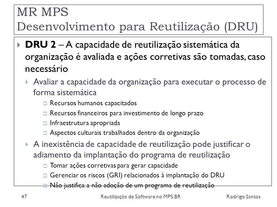 MR MPS Desenvolvimento para Reutilização (DRU) Rodrigo SantosReutilização de Software no MPS.BR47 DRU 2 – A capacidade de reutilização sistemática da