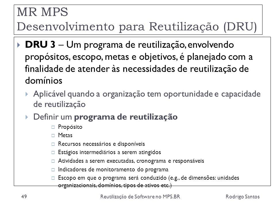 MR MPS Desenvolvimento para Reutilização (DRU) Rodrigo SantosReutilização de Software no MPS.BR49 DRU 3 – Um programa de reutilização, envolvendo prop