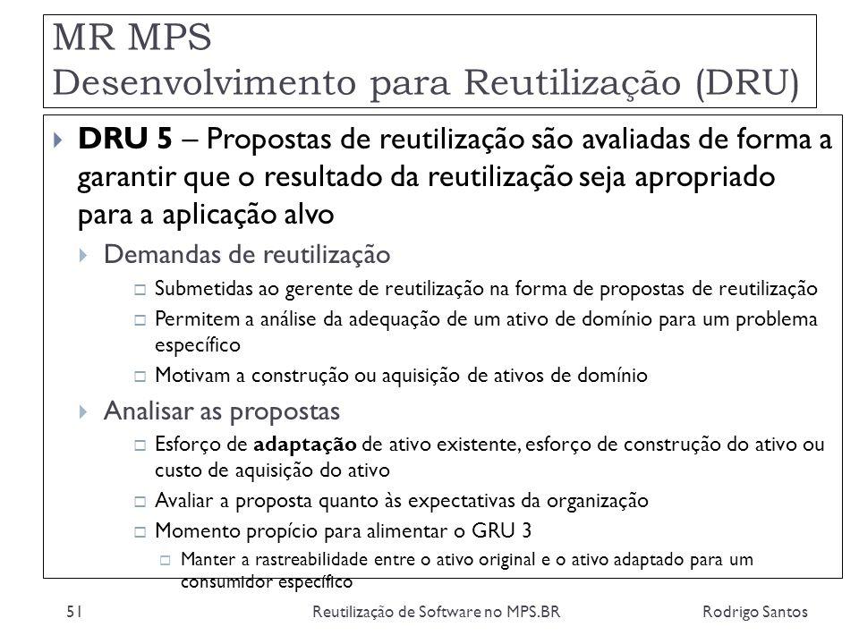 MR MPS Desenvolvimento para Reutilização (DRU) Rodrigo SantosReutilização de Software no MPS.BR51 DRU 5 – Propostas de reutilização são avaliadas de f