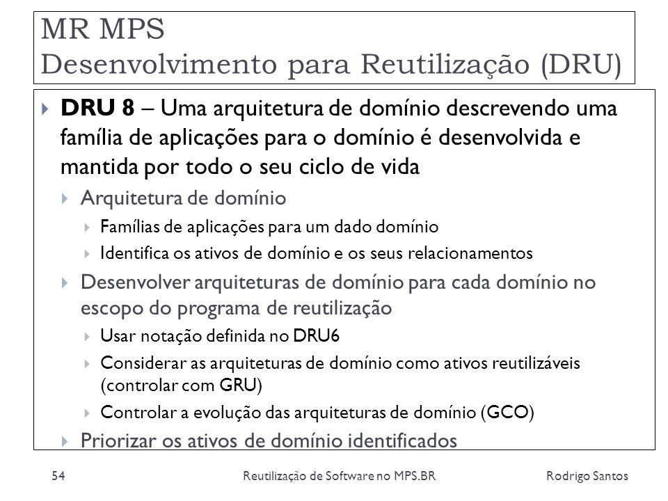 MR MPS Desenvolvimento para Reutilização (DRU) Rodrigo SantosReutilização de Software no MPS.BR54 DRU 8 – Uma arquitetura de domínio descrevendo uma f