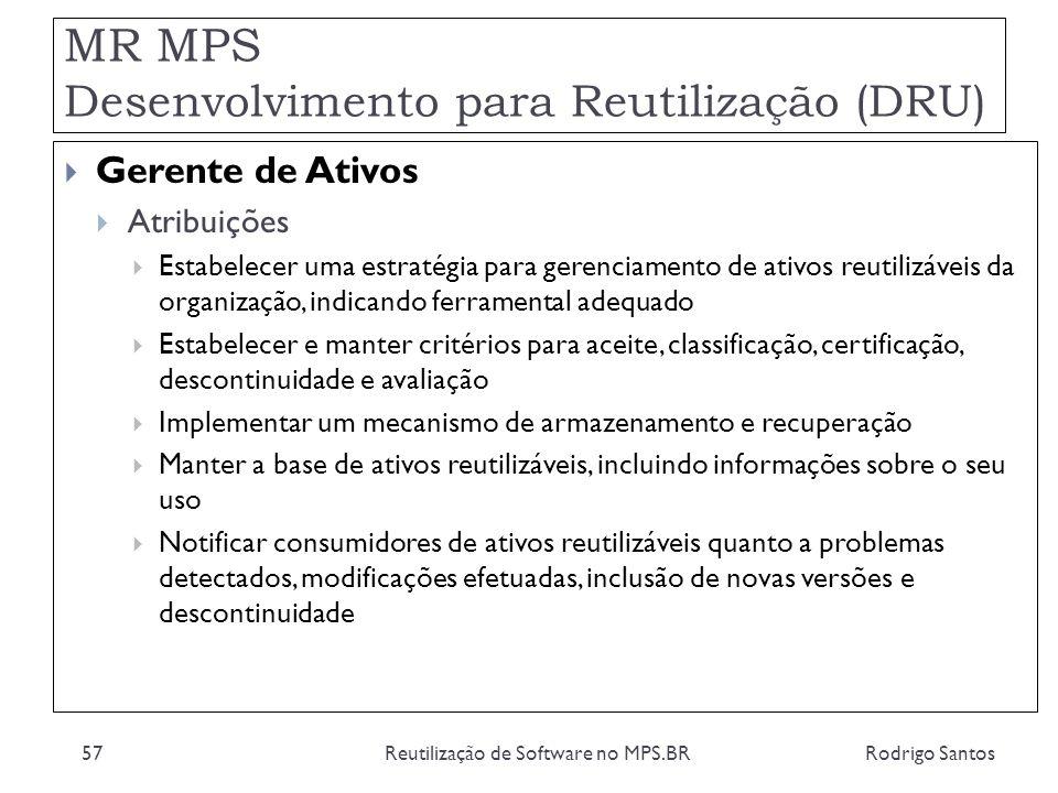 MR MPS Desenvolvimento para Reutilização (DRU) Rodrigo SantosReutilização de Software no MPS.BR57 Gerente de Ativos Atribuições Estabelecer uma estrat