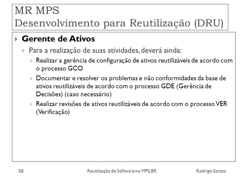MR MPS Desenvolvimento para Reutilização (DRU) Rodrigo SantosReutilização de Software no MPS.BR58 Gerente de Ativos Para a realização de suas atividad