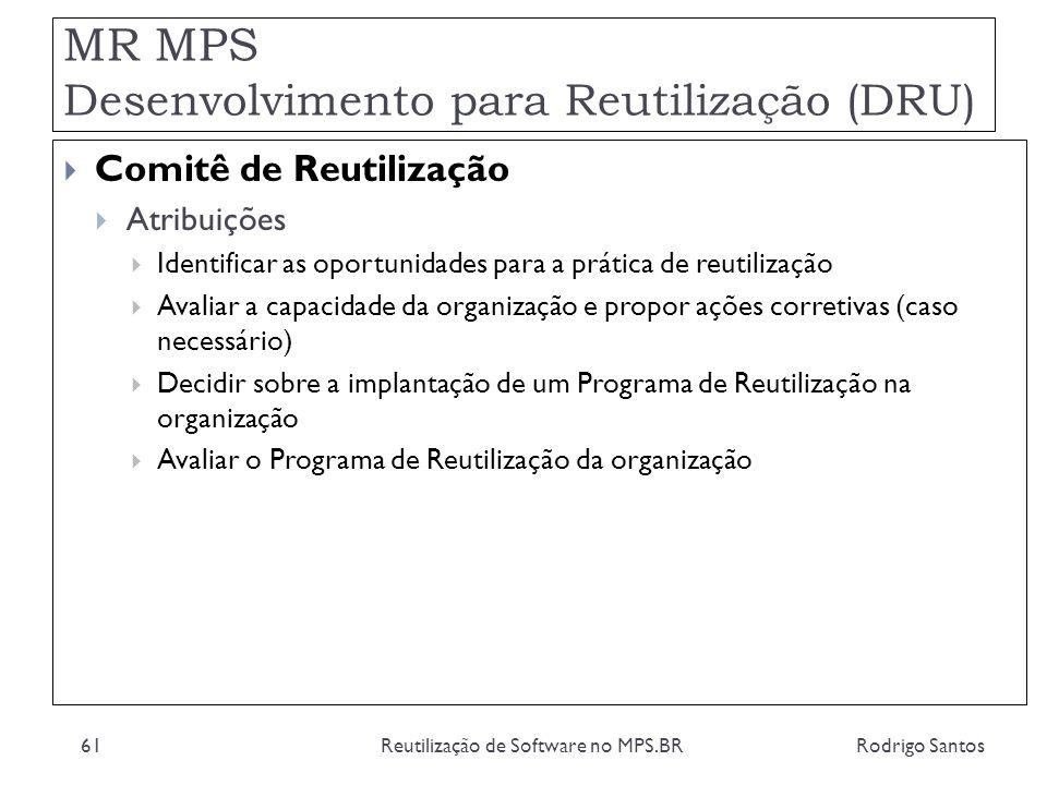 MR MPS Desenvolvimento para Reutilização (DRU) Rodrigo SantosReutilização de Software no MPS.BR61 Comitê de Reutilização Atribuições Identificar as op