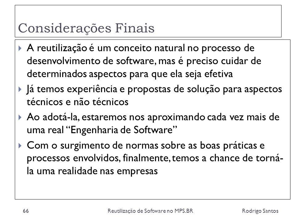 Considerações Finais Rodrigo SantosReutilização de Software no MPS.BR66 A reutilização é um conceito natural no processo de desenvolvimento de softwar